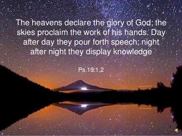 1 The heavens declare the glory of God; the skies proclaim the work of his hands. Day after day they pour forth speech; ni...