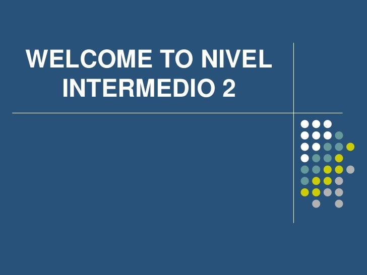 WELCOME TO NIVEL  INTERMEDIO 2