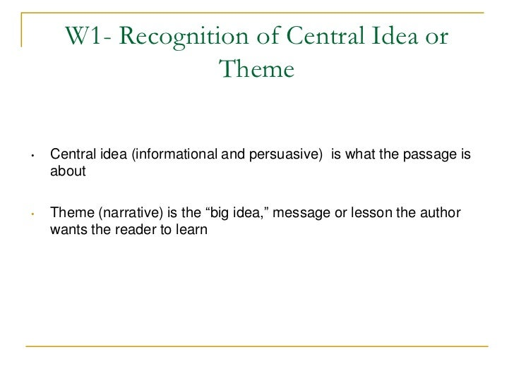 W1- Recognition of Central Idea or                   Theme•   Central idea (informational and persuasive) is what the pass...