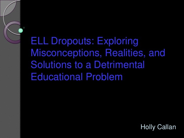 ELL Dropouts: Exploring Misconceptions, Realities, and Solutions to a Detrimental Educational Problem <br />Holly Callan<b...