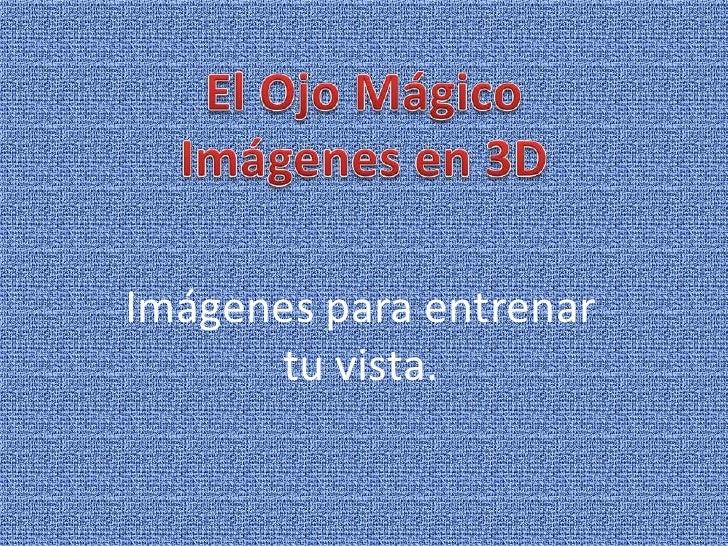 El Ojo Mágico<br />Imágenes en 3D<br />Imágenes para entrenar tu vista.<br />