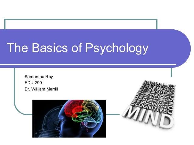 The Basics of Psychology   Samantha Roy   EDU 290   Dr. William Merrill