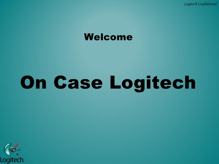 Logitech Confidential     WelcomeOn Case Logitech
