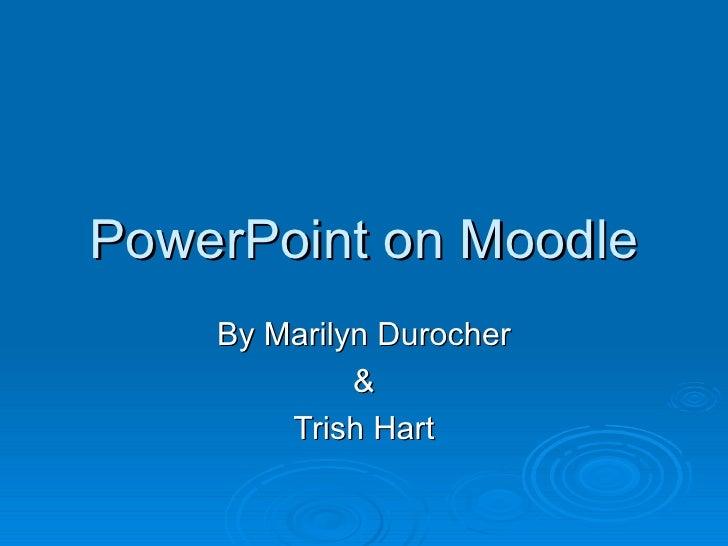 PowerPoint on Moodle By Marilyn Durocher & Trish Hart