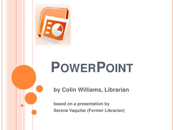 PowerPoint<br />by Colin Williams, Librarian <br />based on a presentation by<br />Serena Vaquilar (Former Librarian) <br />