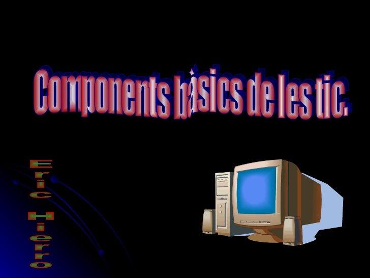 Components bàsics de les tic. Eric Hierro