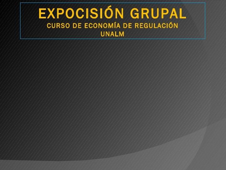 EXPOCISIÓN GRUPALCURSO DE ECONOMÍA DE REGULACIÓN             UNALM