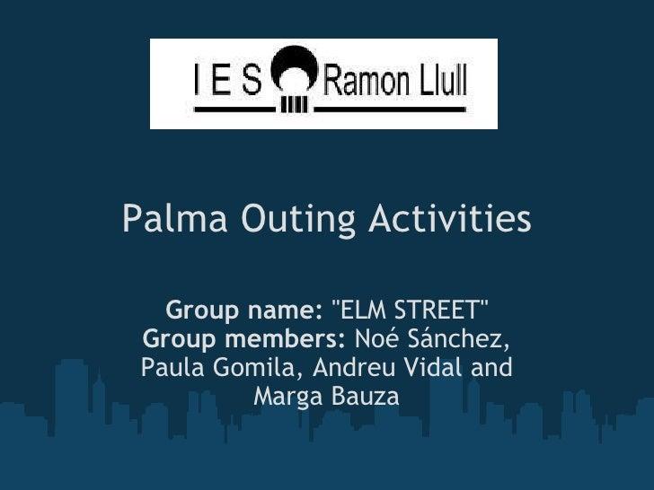 Palma Outing Activities Group name:  ''ELM STREET'' Group members:  Noé Sánchez, Paula Gomila, Andreu Vidal and Marga Bauz...