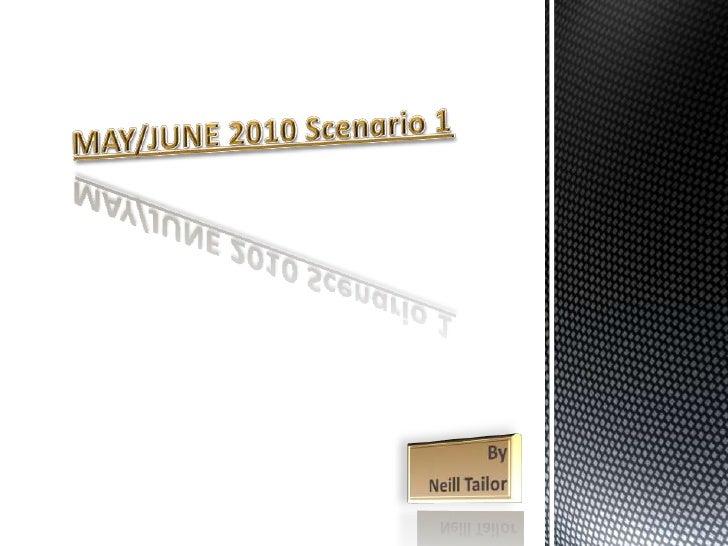 MAY/JUNE 2010 Scenario 1<br />By <br />Neill Tailor<br />