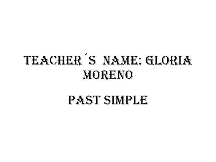 TEACHER´S  NAME: GLORIA MORENO PAST SIMPLE