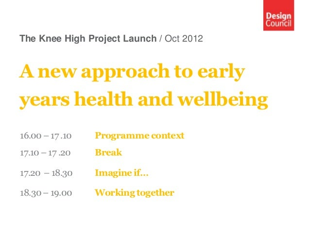 The Knee High Project Launch / Oct 2012A new approach to earlyyears health and wellbeing16.00 – 17 .10   Programme context...