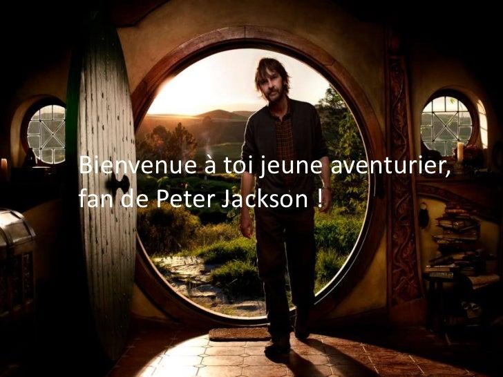 Bienvenue à toi jeune aventurier,     fan de Peter Jackson !         …Bienvenue à toi jeuneAventurier !