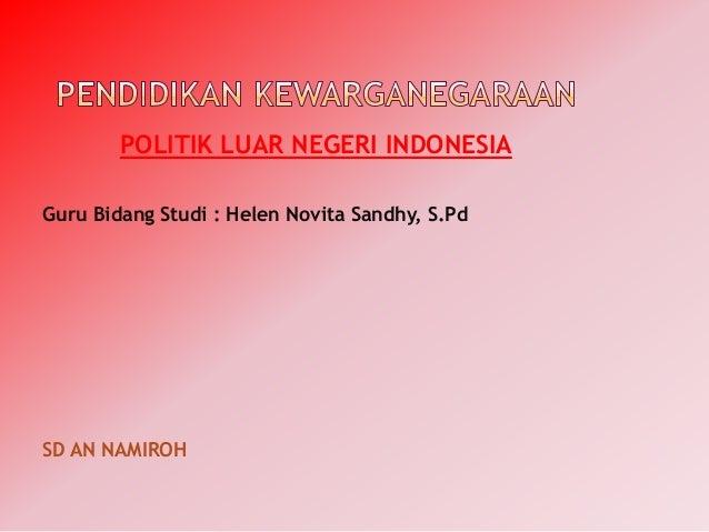 POLITIK LUAR NEGERI INDONESIA Guru Bidang Studi : Helen Novita Sandhy, S.Pd  SD AN NAMIROH