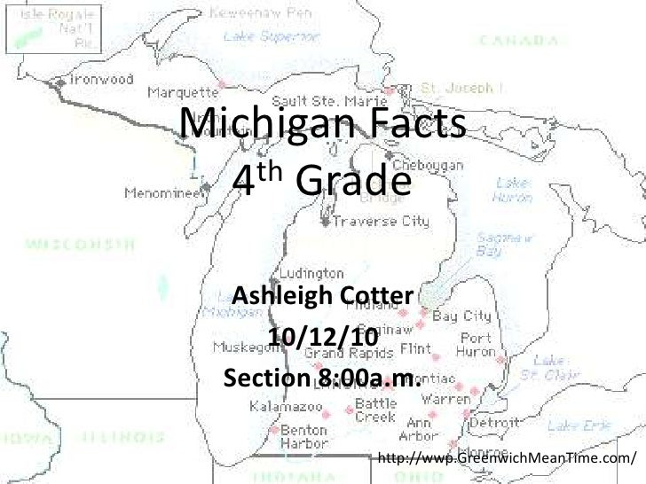 Michigan Facts4th Grade<br />Ashleigh Cotter<br />10/12/10<br />Section 8:00a.m.<br />http://wwp.GreenwichMeanTime.com/<br />