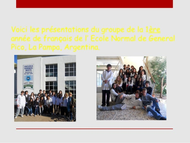 Voici les présentations du groupe de la 1èreannée de français de l' Ecole Normal de GeneralPico, La Pampa, Argentina.