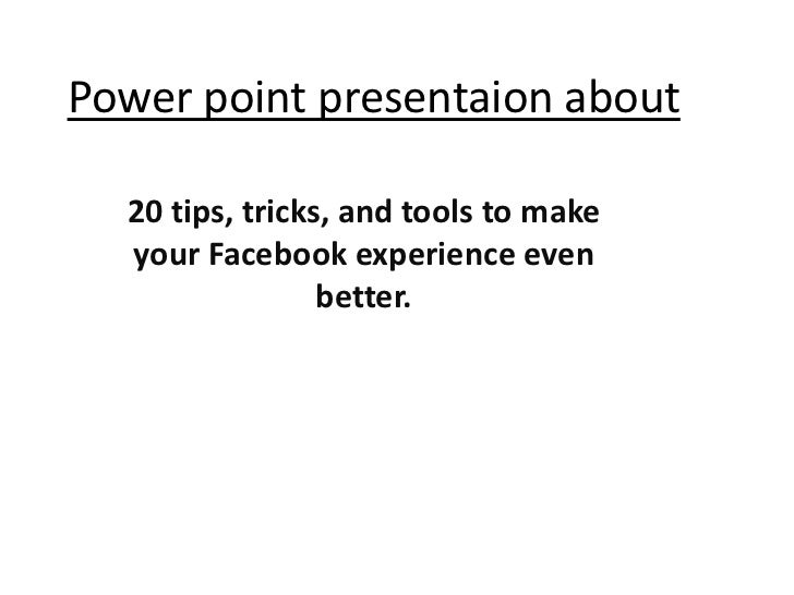 Power point presentaion about  20 tips, tricks, and tools to make  your Facebook experience even                 better.