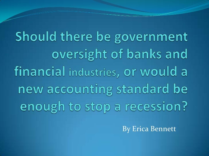 Should there be government oversight of banks and financial industries, or would a new accounting standard be enough to st...