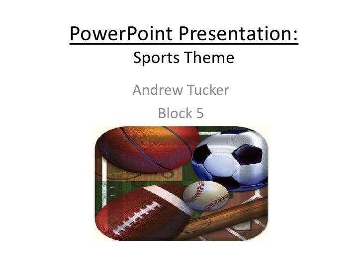 PowerPoint Presentation:Sports Theme<br />Andrew Tucker<br />Block 5<br />