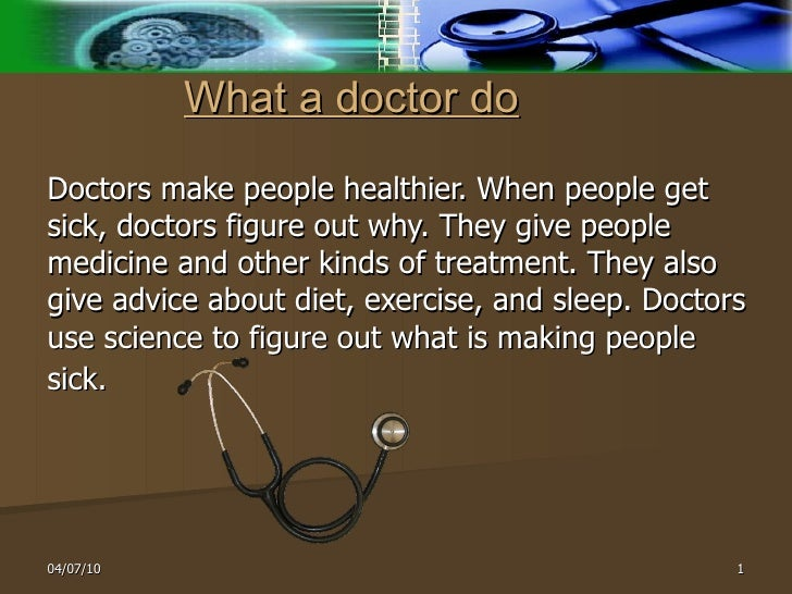 What a doctor do   Doctors make people healthier. When people get sick, doctors figure out why. They give people medicine ...