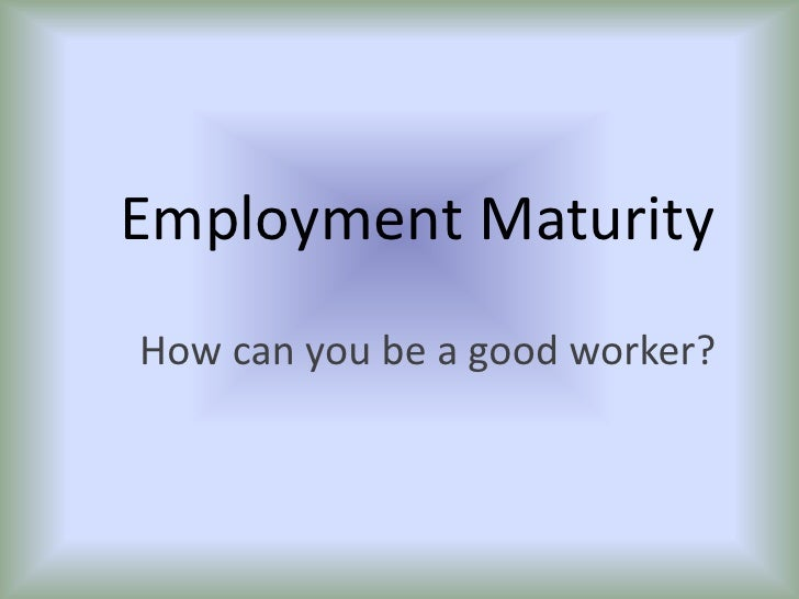 Employment Maturity<br />How can you be a good worker?<br />