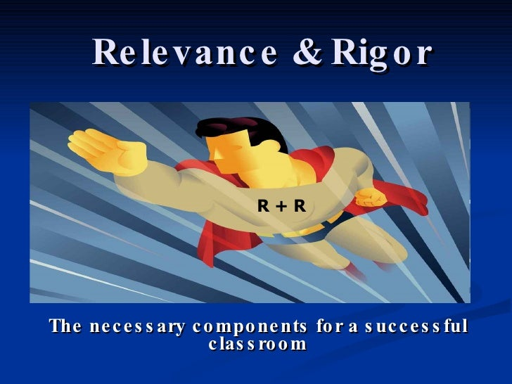 Relevance & Rigor The necessary components for a successful classroom R + R