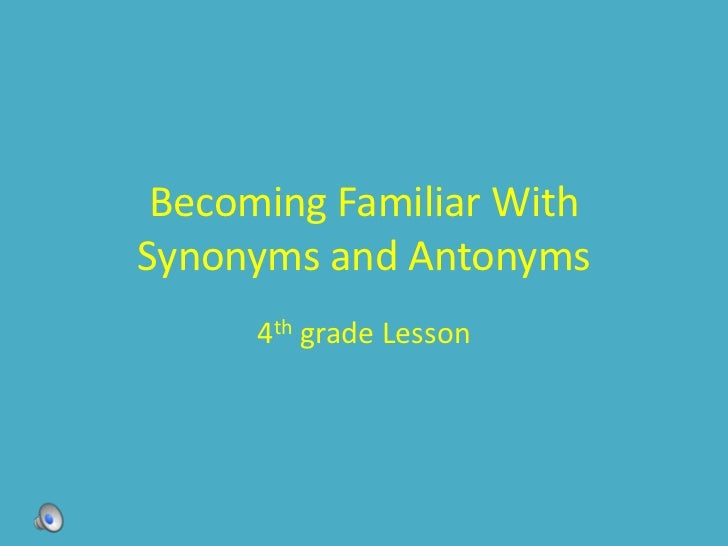 Becoming Familiar WithSynonyms and Antonyms      4th grade Lesson