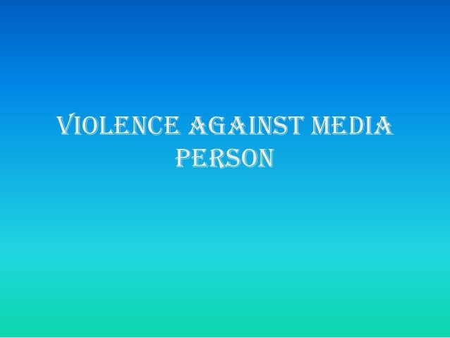 VIOLENCE AGAINST MEDIA        PERSON