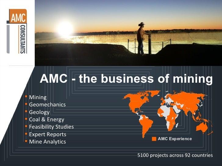 AMC - the business of mining <ul><li>Mining </li></ul><ul><li>Geomechanics </li></ul><ul><li>Geology </li></ul><ul><li>Coa...
