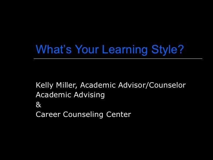 What's Your Learning Style? Kelly Miller, Academic Advisor/Counselor Academic Advising  &  Career Counseling Center