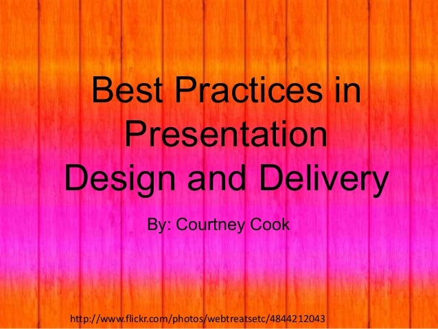 Best Practices in Presentation Design and Delivery By: Courtney Cook  http://www.flickr.com/photos/webtreatsetc/4844212043