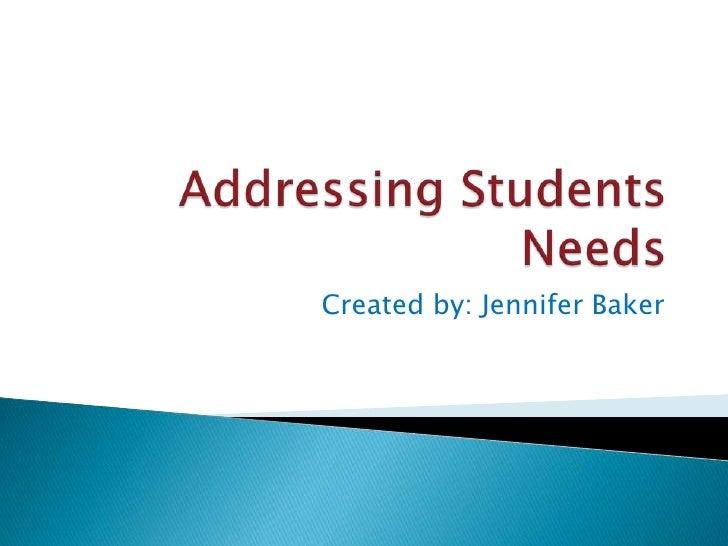 Addressing Students Needs<br />Created by: Jennifer Baker<br />