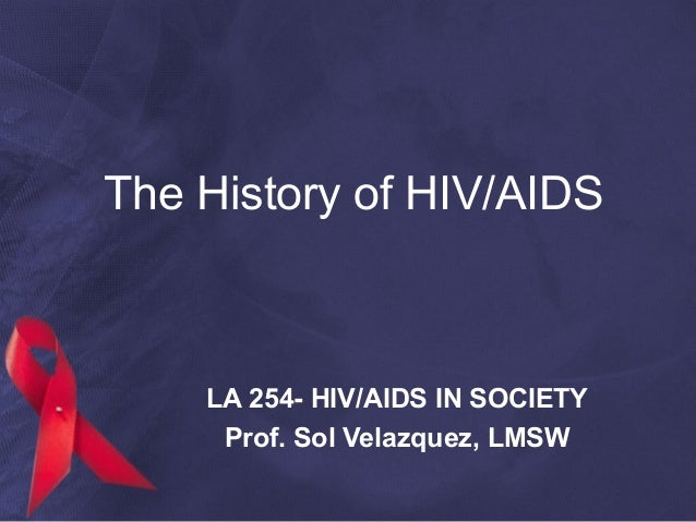 The History of HIV/AIDS LA 254- HIV/AIDS IN SOCIETY Prof. Sol Velazquez, LMSW