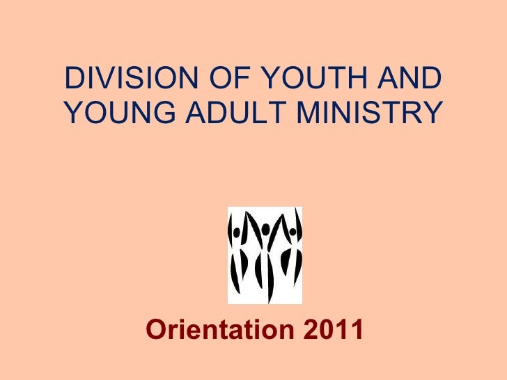 DIVISION OF YOUTH AND YOUNG ADULT MINISTRY Orientation 2011