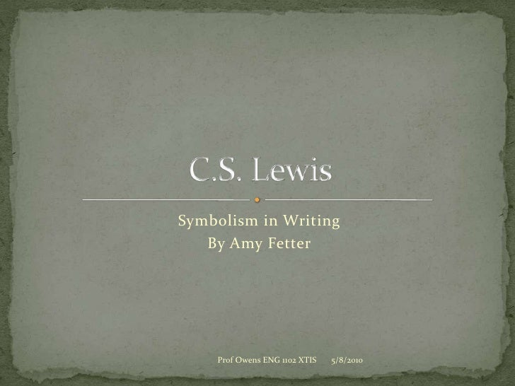 Symbolism in Writing<br />By Amy Fetter<br />C.S. Lewis<br />5/8/2010<br />Prof Owens ENG 1102 XTIS<br />
