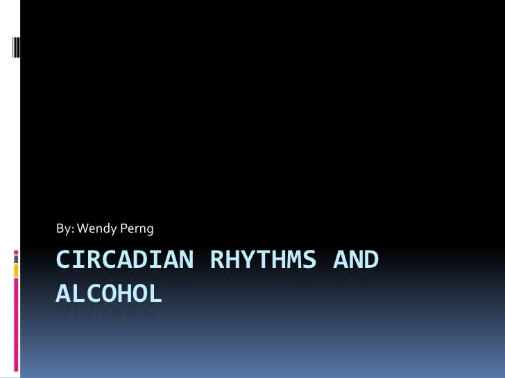 By: Wendy PerngCIRCADIAN RHYTHMS ANDALCOHOL