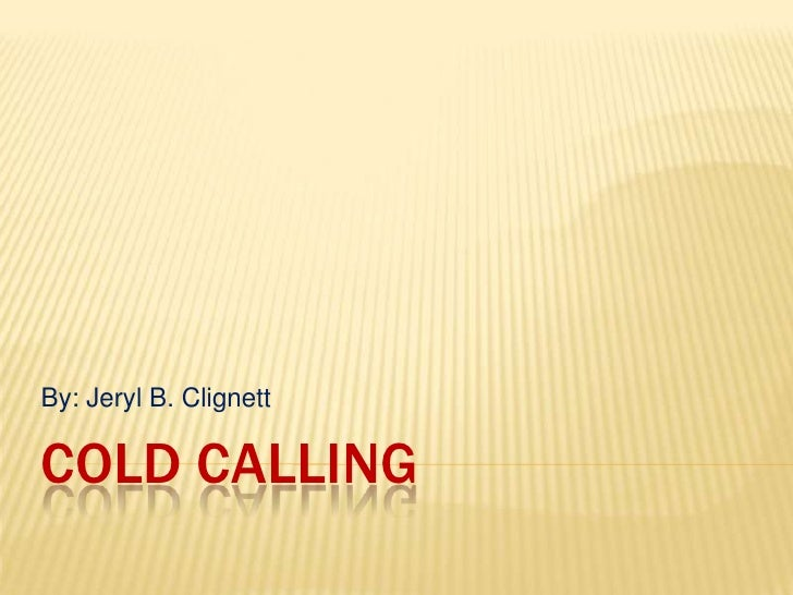 Cold Calling<br />By: Jeryl B. Clignett<br />