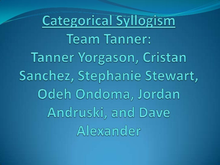Categorical SyllogismTeam Tanner:Tanner Yorgason, Cristan Sanchez, Stephanie Stewart, OdehOndoma, Jordan Andruski, and Dav...