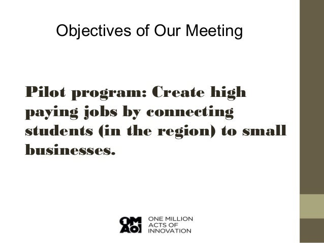 Objectives of Our Meeting  Pilot program: Create high paying jobs by connecting students (in the region) to small business...