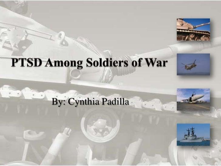 PTSD Among Soldiers of War <br />By: Cynthia Padilla<br />