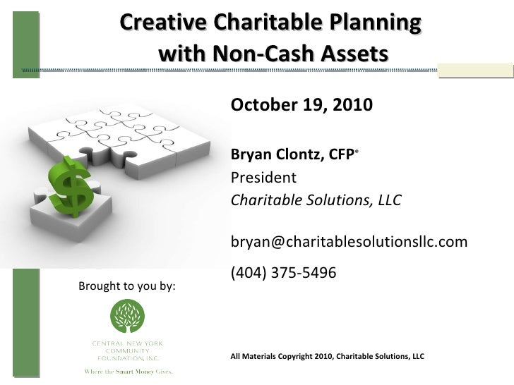 Creative Charitable Planning  with Non-Cash Assets October 19, 2010 Bryan Clontz, CFP ® President Charitable Solutions, LL...