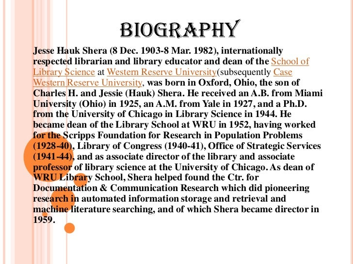 BIOGRAPHYJesse Hauk Shera (8 Dec. 1903-8 Mar. 1982), internationallyrespected librarian and library educator and dean of t...