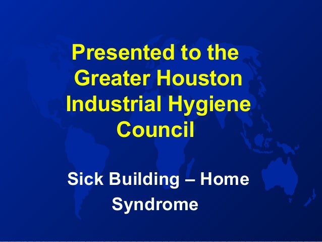 Presented to the Greater Houston Industrial Hygiene Council Sick Building – Home Syndrome