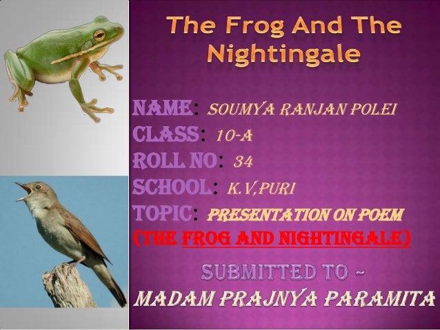 Name: soumya ranjan poleiClass: 10-ARoll No: 34School: k.v,puriTopic: Presentation on Poem(the Frog and Nightingale)