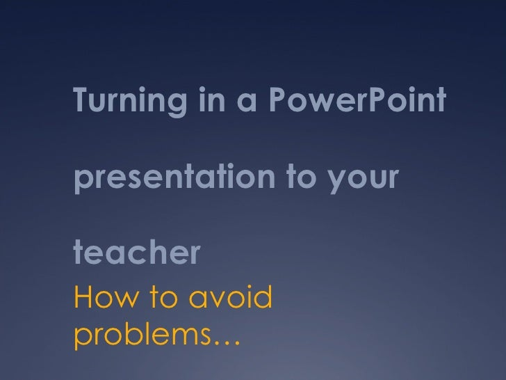 Turning in a PowerPoint presentation to your teacher How to avoid problems…