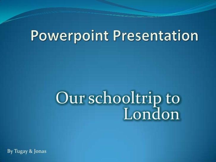 PowerpointPresentation<br />Our schooltrip to London<br />ByTugay & Jonas<br />