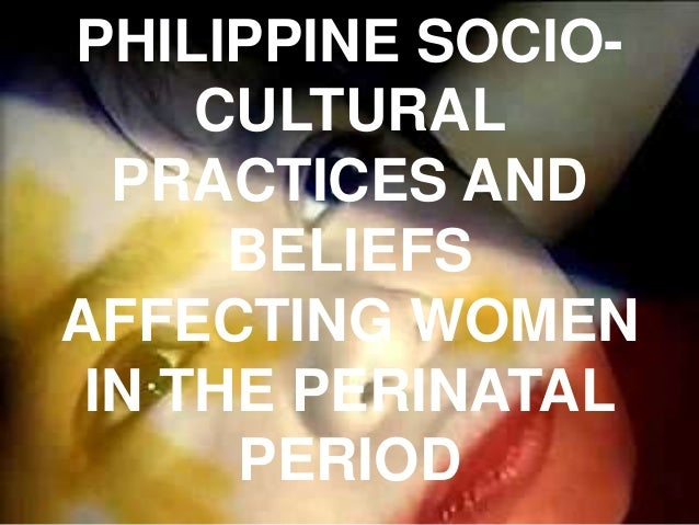 PHILIPPINE SOCIO- CULTURAL PRACTICES AND BELIEFS AFFECTING WOMEN IN THE PERINATAL PERIOD