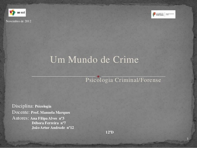 Um Mundo de CrimePsicologia Criminal/ForenseDisciplina: PsicologiaDocente: Prof. Manuela MarquesAutores: Ana Filipa Alves ...