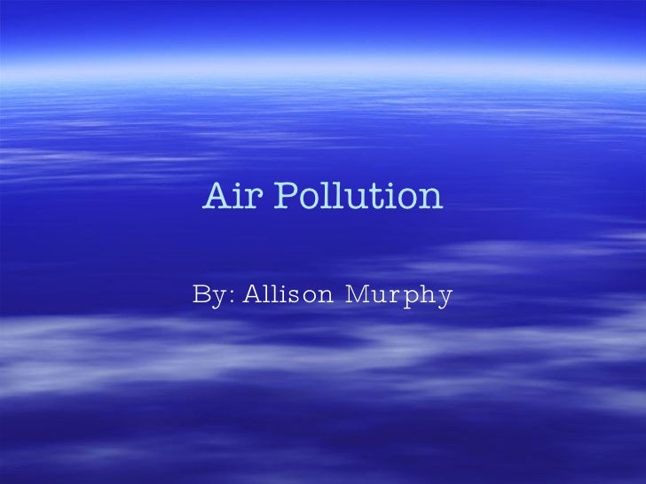 Air Pollution By: Allison Murphy