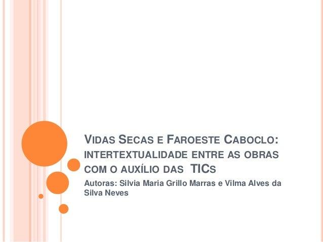 VIDAS SECAS E FAROESTE CABOCLO: INTERTEXTUALIDADE ENTRE AS OBRAS COM O AUXÍLIO DAS TICS Autoras: Silvia Maria Grillo Marra...