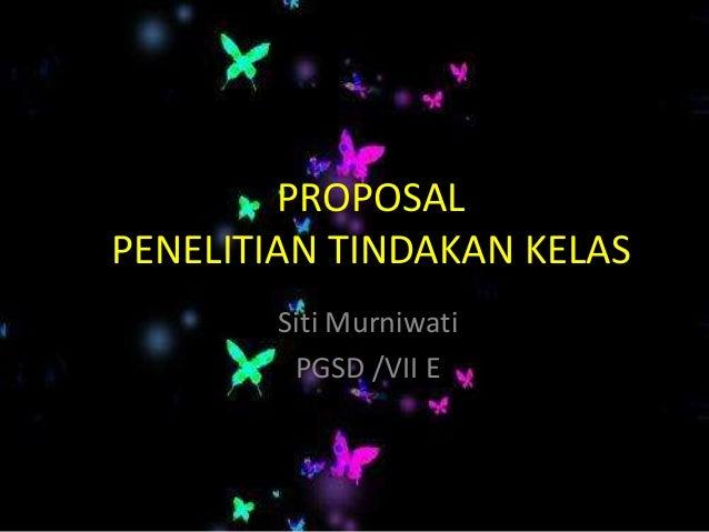 PROPOSALPENELITIAN TINDAKAN KELAS        Siti Murniwati         PGSD /VII E